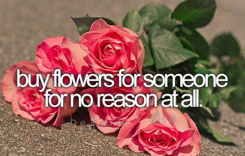 bucketlist: buy flowers for someone for no reason at all