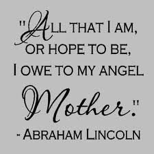 """""""All that I am, or hope to be, I owe to my angel, Mother.""""   Happy Mother's Day Mom ;)Daughters Mothers Quotes, Inspiration, Angels Mothers Quotes, Abraham Lincoln Quotes Mothers, Happy Mothers, Quotes For Mom On Mothers Day, Wall Quotes, Daughters Quotes To Mothers, I Am"""