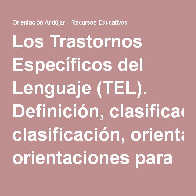 Los Trastornos Específicos del Lenguaje (TEL). Definición, clasificación, orientaciones para el diagnóstico y la intervención temprana. -Orientacion Andujar