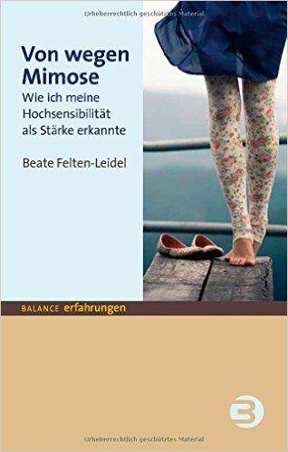 Von wegen Mimose: Wie ich meine Hochsensibilität als Stärke erkannte BALANCE Erfahrungen: Amazon.de: Beate Felten-Leidel: Bücher