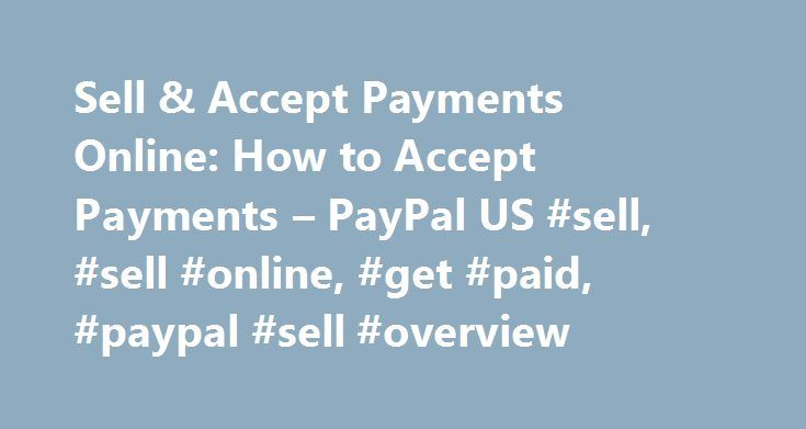 Sell & Accept Payments Online: How to Accept Payments – PayPal US #sell, #sell #online, #get #paid, #paypal #sell #overview http://poland.nef2.com/sell-accept-payments-online-how-to-accept-payments-paypal-us-sell-sell-online-get-paid-paypal-sell-overview/  # Getting Started How to use PayPal Check Out Securely Online Use your credit cards or other funds PayPal Credit Get more time to pay Mobile Wallet Pay in stores with our app eBay Payments Speed through checkout on eBay Shopping and More…