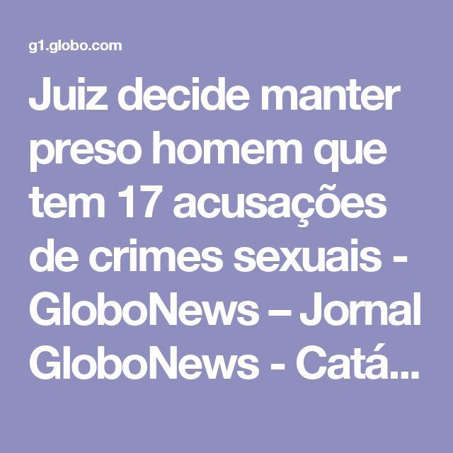 Juiz decide manter preso homem que tem 17 acusações de crimes sexuais - GloboNews – Jornal GloboNews  - Catálogo de Vídeos