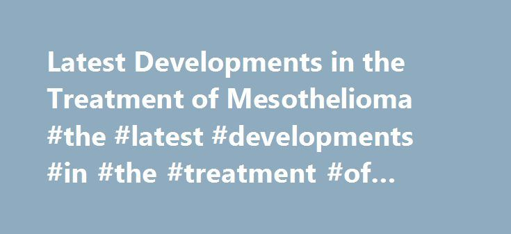 Latest Developments in the Treatment of Mesothelioma #the #latest #developments #in #the #treatment #of #mesothelioma http://louisiana.remmont.com/latest-developments-in-the-treatment-of-mesothelioma-the-latest-developments-in-the-treatment-of-mesothelioma/  Mesothelioma is a type of cancer that attacks human lungs and abdomen. Asbestos exposure has been singled out as the main cause of mesothelioma (Stewart, 2010). This occurs when asbestos become either worn out or damaged and thereafter…