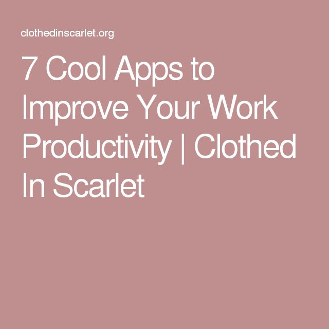 7 Cool Apps to Improve Your Work Productivity   Clothed In Scarlet