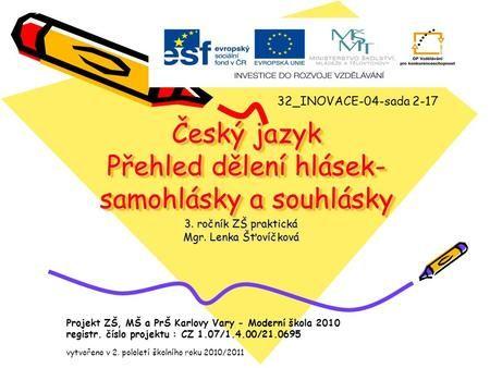 Český jazyk Přehled dělení hlásek- samohlásky a souhlásky 3. ročník ZŠ praktická Mgr. Lenka Šťovíčková 32_INOVACE-04-sada 2-17 Projekt ZŠ, MŠ a PrŠ Karlovy.