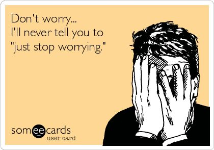 """Don't worry... I'll never tell you to """"just stop worrying."""" 
