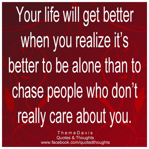 Your life will get better when you realize it's better to be alone than to chase people who don't really care about you. ~Thema Davis ~