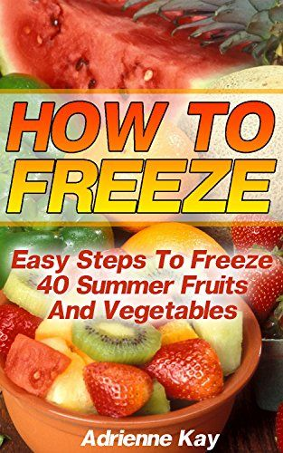 How To Freeze: Easy Steps To Freeze 40 Summer Fruits And Vegetables: (Freezer Recipes, Freezer Cooking, Dump Dinners, Make Ahead, Slow Cooker) (Freezer Meals Cookbook) by [Kay, Adrienne]