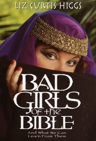 Bad Girls of the Bible: And What We Can Learn from Them  by Liz Curtis Higgs. Enjoy all books by Liz Curtis Higgs.  Helen.