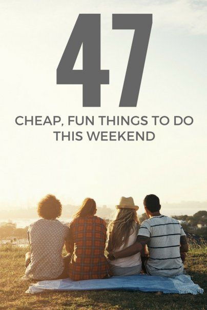 47 Cheap, Fun Things to Do This Weekend To do this weekend,