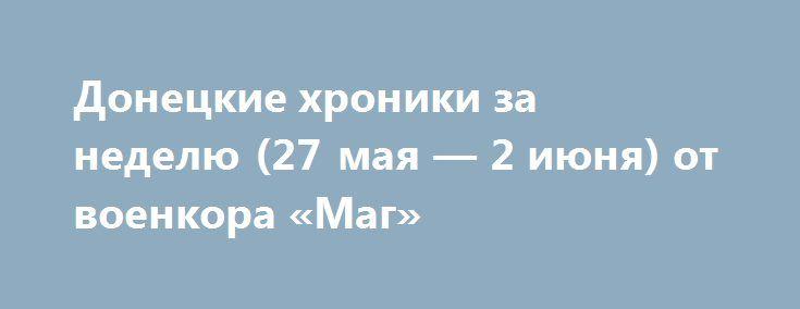 Донецкие хроники за неделю (27 мая — 2 июня) от военкора «Маг» http://rusdozor.ru/2017/06/04/doneckie-xroniki-za-nedelyu-27-maya-2-iyunya-ot-voenkora-mag/  На этой неделе произошло сразу несколько трагических событий. 28 мая ВСУ совершили очередную провокацию, минометами, артиллерией и РСЗО «Град» была обстреляна Красногоровка. Ранены несколько человек, повреждена больница и несколько жилых домов. По свидетельствам местных жителей, а также по фото и ...