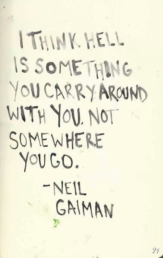 Let it go - I wish I could.  I think hell is something you carry arount with you. Not somewhere you go.  - Neil Gaiman