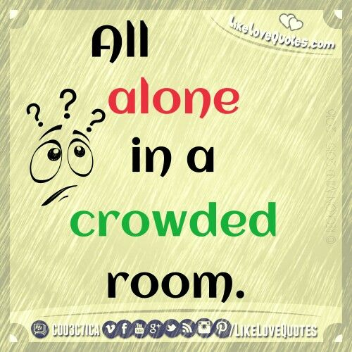 All alone in a crowded room.