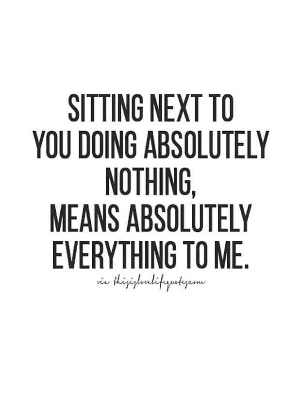 """Sitting next to you doing absolutely nothing, means absolutely everything to me."""