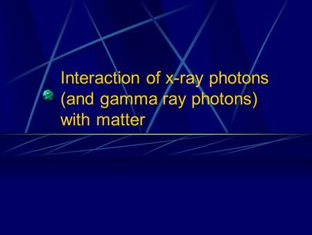 Interaction of x-ray photons (and gamma ray photons) with matter.