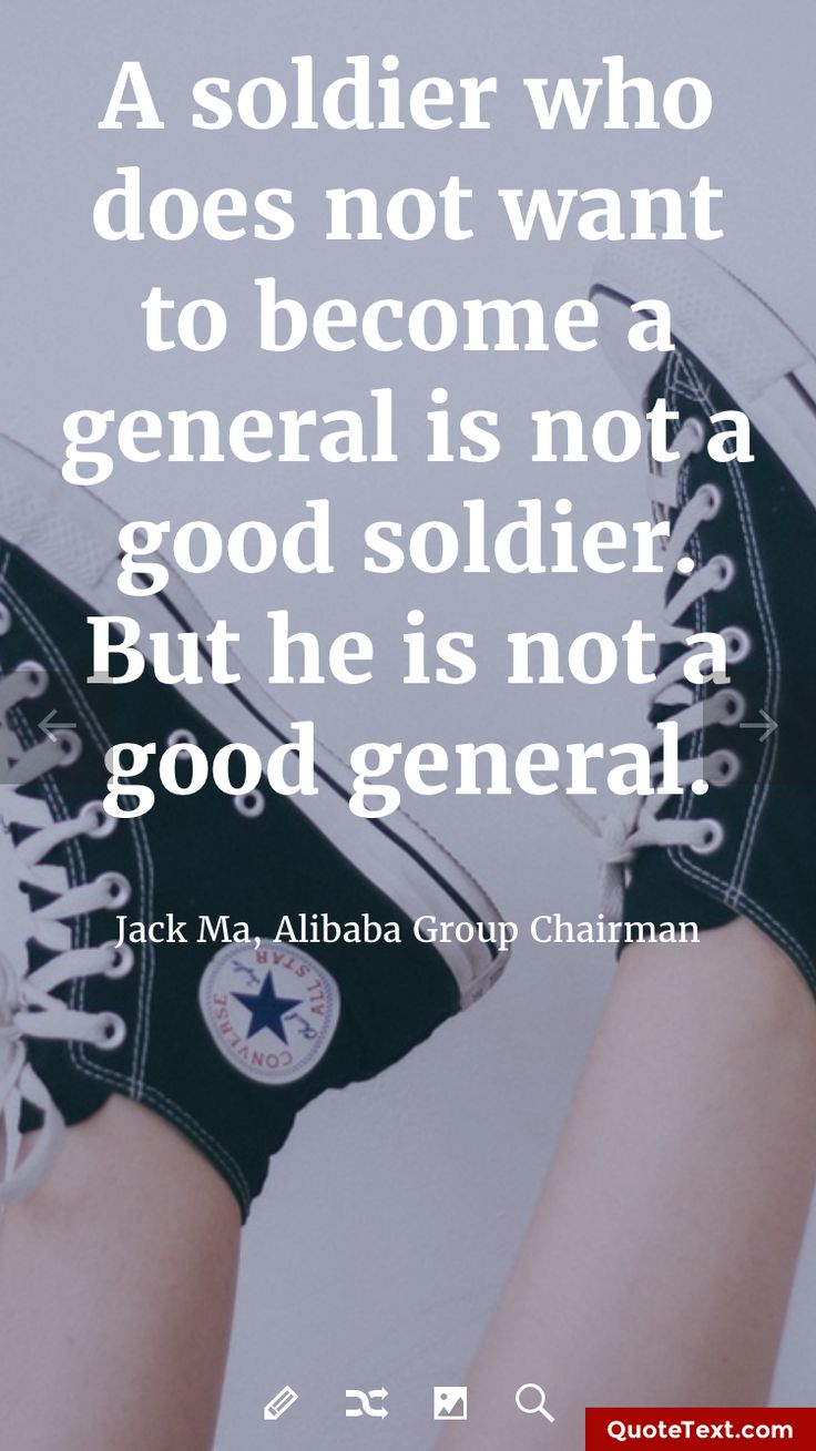 A soldier who does not want to become a general is not a good soldier. But he is not a good general. - Jack Ma, Alibaba Group Chairman