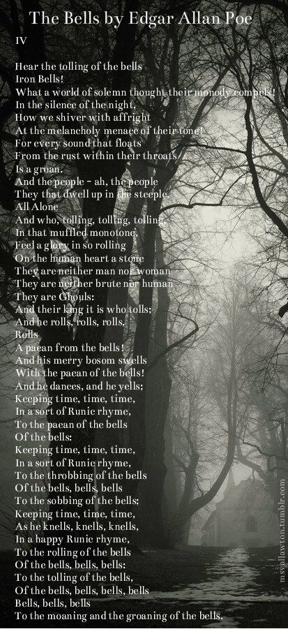 """The Bells (Part 4) by Edgar Allan Poe. What I love about this poem is the transition from the happy and cheerful, to the alarming, and then to solemn... It's like going through life. The first part represents childhood in the sense of the cheerfulness of winter. The second part is obviously marriage and the happiness of that. Then, in part three, something """"alarming"""" and """"terrifying"""" happens, like maybe illness or some accident or disaster. And the fourth poem is basically… death (of…"""
