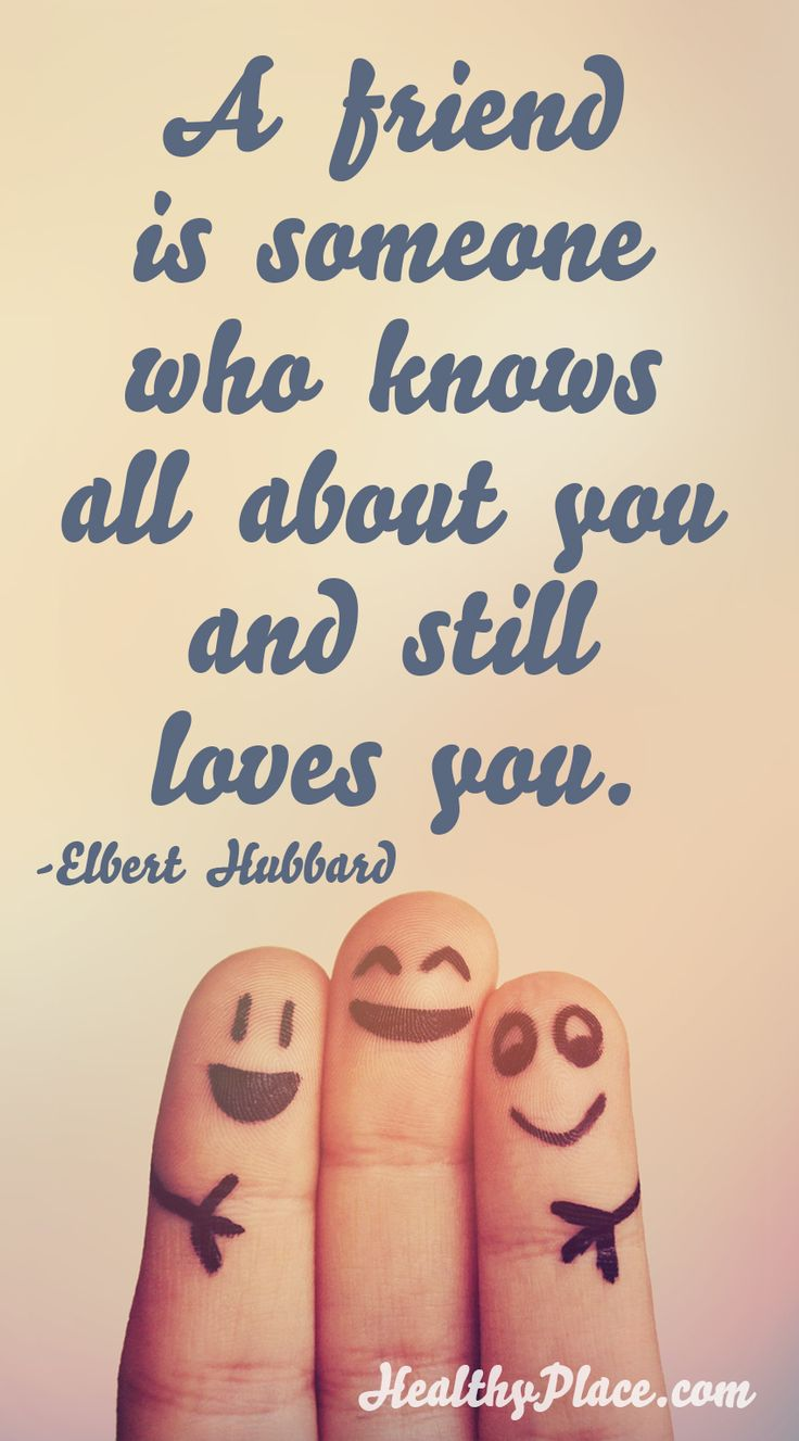 Positive quote: A friend is someone who knows all about you and still loves you.     www.HealthyPlace.com