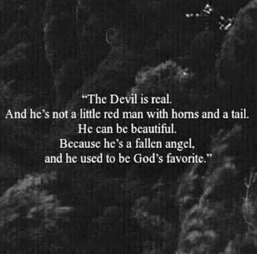 The Devil is real. And he's not a little red man with horns and tail. He can be beautiful. Because he's a fallen angel, and he used to be God's favorite.