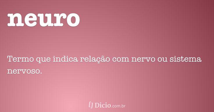 Significado de neuro: subs. Med. Termo que indica relação com nervo ou sistema nervoso.... Dicionário Online de Português