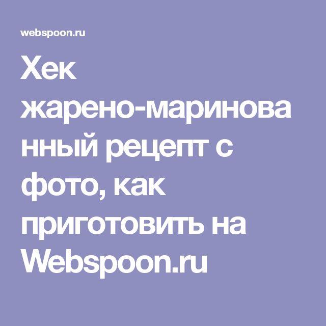 Хек жарено-маринованный рецепт с фото, как приготовить на Webspoon.ru