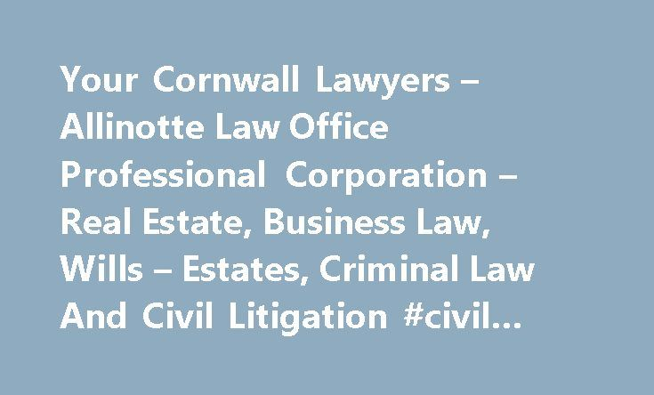Your Cornwall Lawyers – Allinotte Law Office Professional Corporation – Real Estate, Business Law, Wills – Estates, Criminal Law And Civil Litigation #civil #litigation #lawyer http://attorney.remmont.com/your-cornwall-lawyers-allinotte-law-office-professional-corporation-real-estate-business-law-wills-estates-criminal-law-and-civil-litigation-civil-litigation-lawyer/  #lawyer office Welcome to Allinotte Law Office Professional Corporation Cornwall Ontario Lawyers Allinotte Law Office…