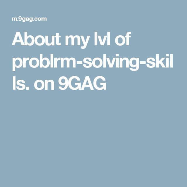 About my lvl of problrm-solving-skills. on 9GAG