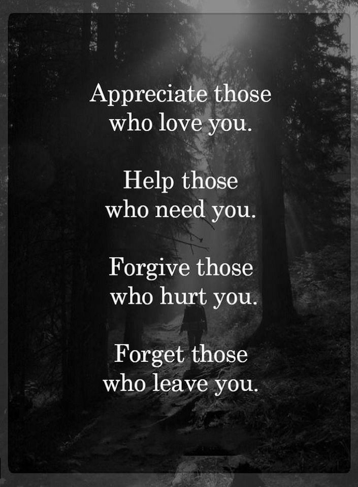 Quotes Appreciate those who love you. Help those who need you. Forgive those who hurt you. Forget those who leave you.