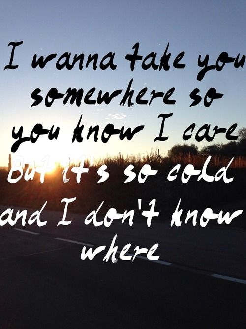 I wanna take you somewhere so you know I care but its so cold and I don't know where - Tom Odell - Another Love