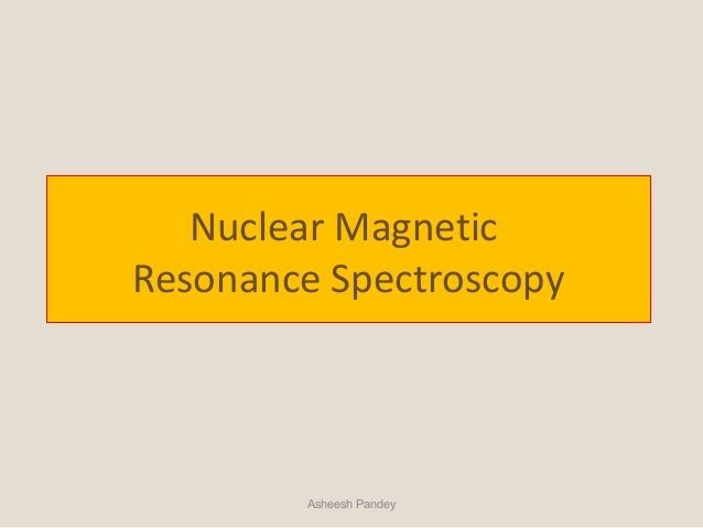 Nuclear Magnetic  Resonance Spectroscopy  Asheesh Pandey