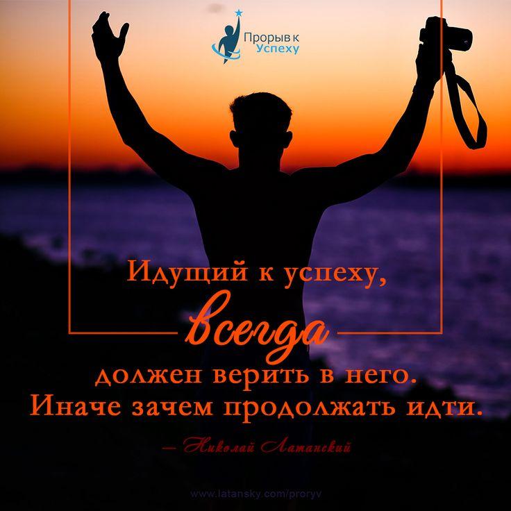 «Идущий к успеху, всегда должен верить в него. Иначе зачем продолжать идти» — Николай Латанский  ПРОРЫВ К УСПЕХУ™ http://www.latansky.com/proryv/