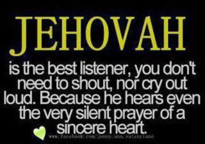 "Jehovah is the best listener.  Psalms 65:2 ""Hearer of prayer"".  Matthew 6:8 ""So do not be like them, for your Father knows what you need even before you ask him."""
