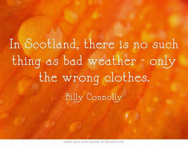 In Scotland, there is no such thing as bad weather - only the wrong clothes.