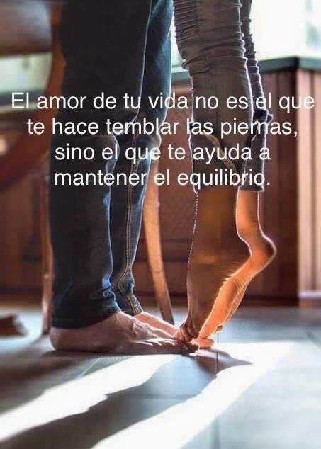 El Amor de mi Vida no es el q t hace temblar las piernas, sino el q t ayuda a mantener el equilibrio