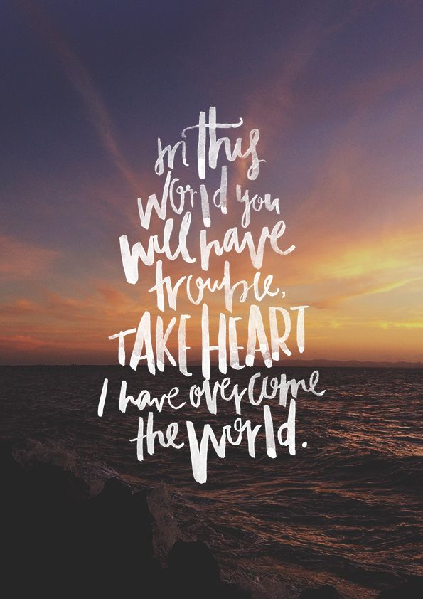 """In this world, you will have trouble. But take heart, for I have overcome the world. John 16:33."