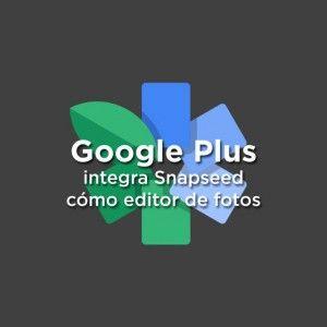 Google Plus integra Snapseed como editor de fotos
