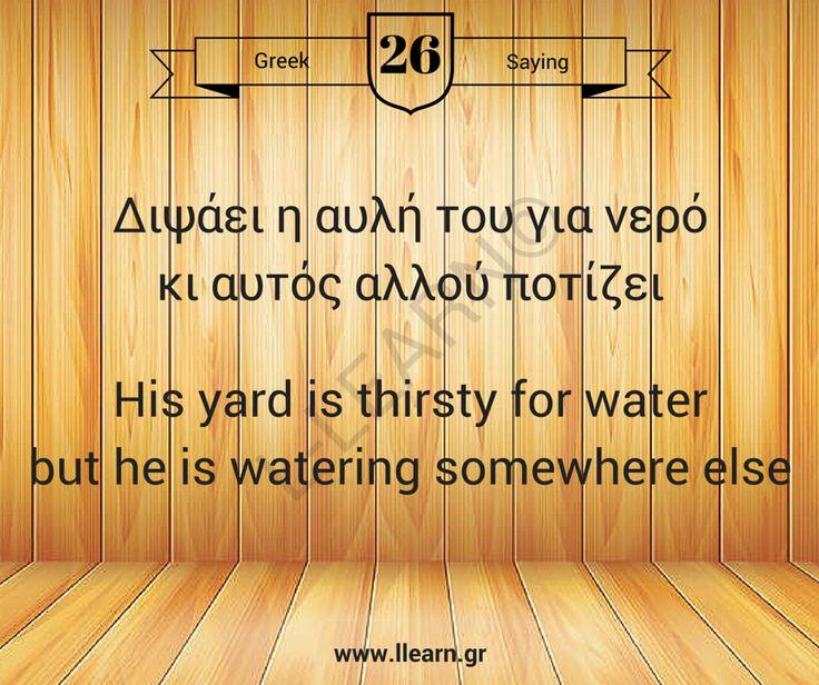 Διψάει η αυλή του για νερό και αυτός αλλού ποτίζει.  #greek #saying #ελληνική #παροιμία