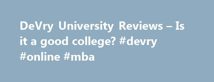 DeVry University Reviews – Is it a good college? #devry #online #mba http://atlanta.remmont.com/devry-university-reviews-is-it-a-good-college-devry-online-mba/  DeVry University Reviews Degree: Computer and Information Systems Security/Information Assurance Graduation Year: 2017 DeVry university is the worst decision I ever made in my entire life. I attended back in 2012 and graduated in January 2017. The degree is overpriced like buying a small house but, instead all I got was a piece of…