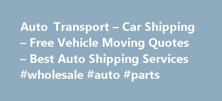 Auto Transport – Car Shipping – Free Vehicle Moving Quotes – Best Auto Shipping Services #wholesale #auto #parts http://auto.remmont.com/auto-transport-car-shipping-free-vehicle-moving-quotes-best-auto-shipping-services-wholesale-auto-parts/  #auto transport quote # Auto Transport Company Now-a-days, with the rapid growth of online shopping, car shipping companies USA have become quite popular. Whenever we buy something from online shopping site, we need their help a lot. All state to state…