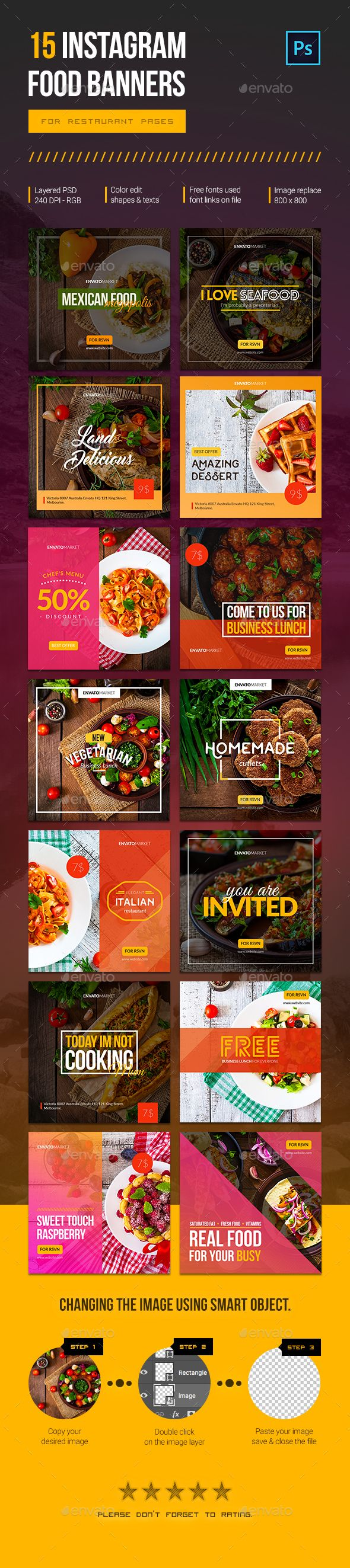 15 Instagram Food Banners for Restaurants  Instagram food banners for restaurant pages. Can be used for various food business, such as restaurant, cafe, fast food services and etc. Very easy to change colour variations, photos and elements.  Features :  Resolution 800 × 800 px 240 dpi RGB color mode 15 PSD files Shapes and Smart objects Help file included Free font used. Listed in the Help File. PHOTOS ARE NOT INCLUDED.