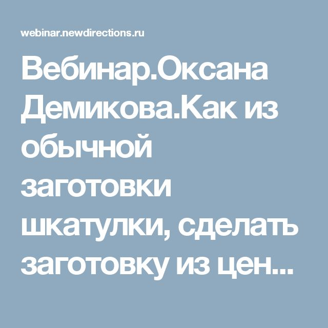 Вебинар.Оксана Демикова.Как из обычной заготовки шкатулки, сделать заготовку из ценных пород древесины.
