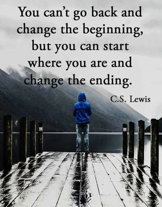 You can't go back and change the beginning, but you can start where you are and change the ending. - C.S.Lewis