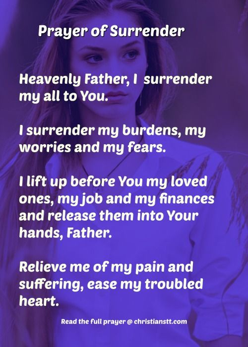 Prayer of Surrender ~ Heavenly Father, I kneel before Your throne of grace and mercy, surrendering my all to You. I surrender my burdens, my worries and my fears. I lift up before You my loved ones, my job and my finances. I release them into Your hands, Father. Please draw near as I cry out in desperation. Reign down, Oh Lord, relieve me of my pain and suffering, ease my troubled heart. [...]