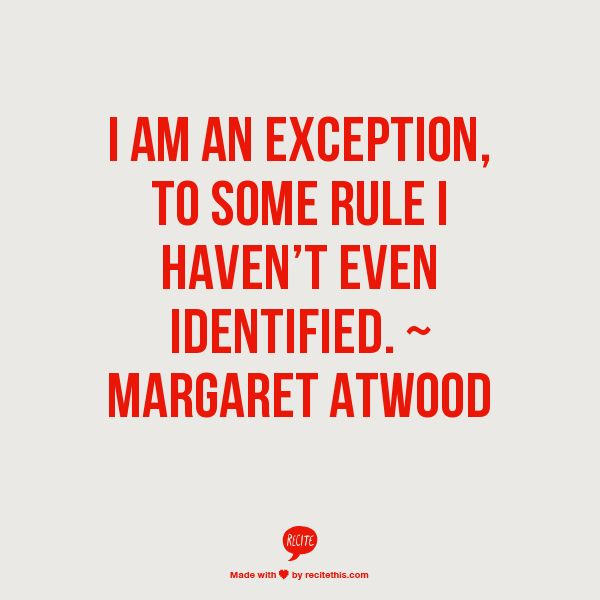 I am an exception to some rule I haven't even identified. - Margaret Atwood