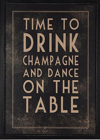 This may have been my motto if I had drank champagne before I stopped dancing on tables. May need this pic for the kitchen.