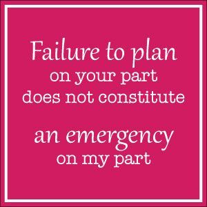 Failure to plan on your part does not constitute an emergency on my part