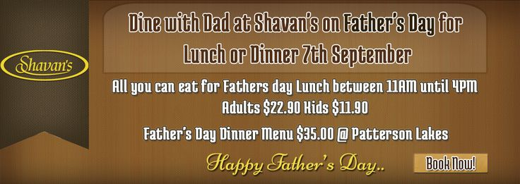 Dine with Dad at Shavan's on Father's Day for Lunch or Dinner 7th September  All you can eat for Father's day Lunch between 11am untill 4pm  Adults $22.90. Kids $11.90  Father's Day Dinner Menu $35.00 @ Patterson Lakes.  Book Now: http://www.shavans.com.au/book-online.html