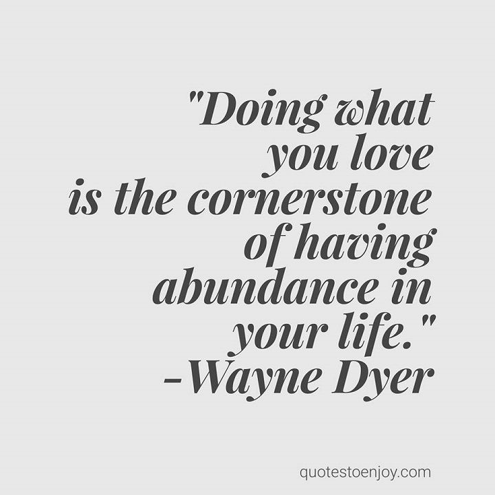 Doing what you love is the cornerstone of having abundance in your life. - Wayne Dyer, picture quote from quotestoenjoy.com