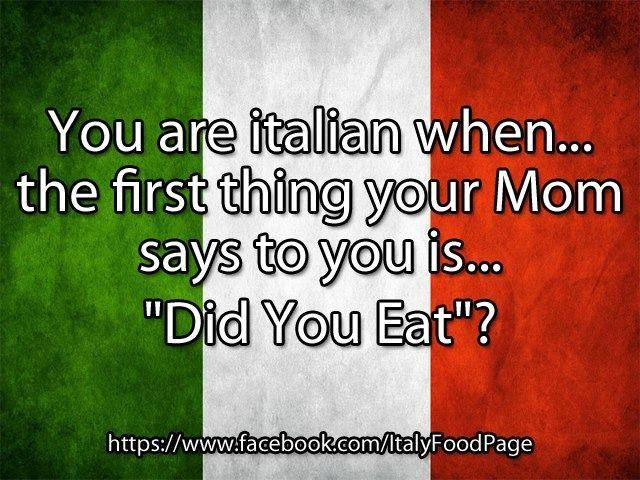 You are Italian when the first thing mom says to you is did you eat