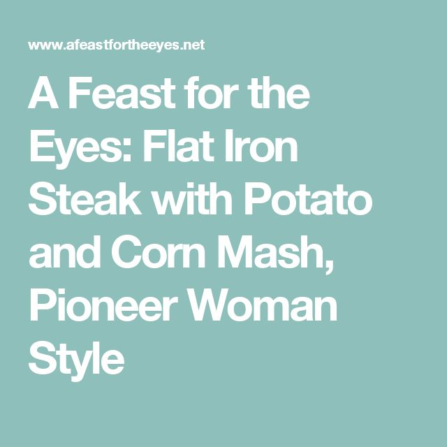 A Feast for the Eyes: Flat Iron Steak with Potato and Corn Mash, Pioneer Woman Style